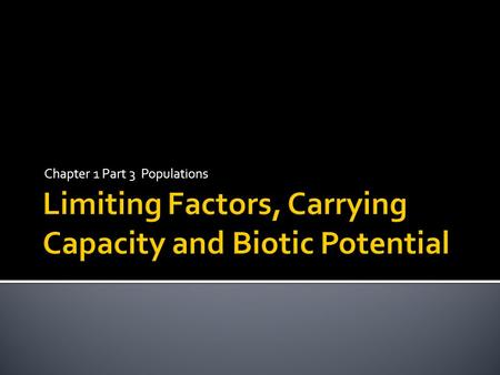 Chapter 1 Part 3 Populations.  Understand how limiting factors affect populations  Explain how limiting factors are related to carrying capacity  Identify.