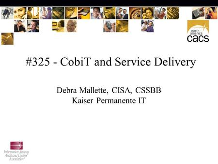 #325 - CobiT and Service Delivery Debra Mallette, CISA, CSSBB Kaiser Permanente IT.