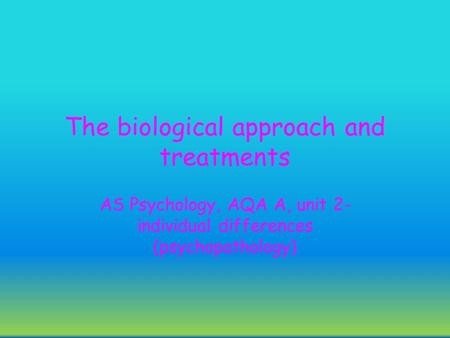 The biological approach and treatments AS Psychology, AQA A, unit 2- individual differences (psychopathology)