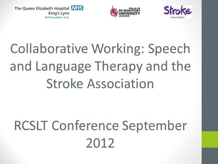 Collaborative Working: Speech and Language Therapy and the Stroke Association RCSLT Conference September 2012.