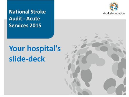 National Stroke Audit - Acute Services 2015 Your hospital's slide-deck.