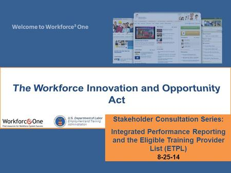 Welcome to Workforce 3 One U.S. Department of Labor Employment and Training Administration Stakeholder Consultation Series: Integrated Performance Reporting.