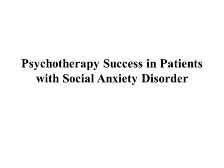 Psychotherapy Success in Patients with Social Anxiety Disorder.