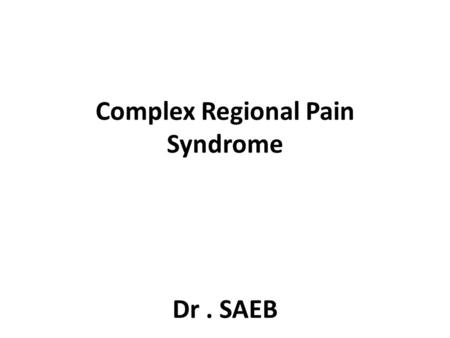 "Complex Regional Pain Syndrome Dr. SAEB. Case 53 yo male w/ complaints of severe LLE pain – Pain has been present for "" a few years "", but the severity."