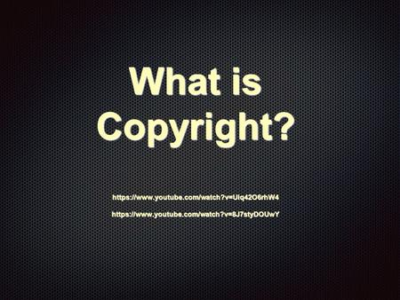 What is Copyright? https://www.youtube.com/watch?v=Uiq42O6rhW4 https://www.youtube.com/watch?v=8J7styDOUwY.