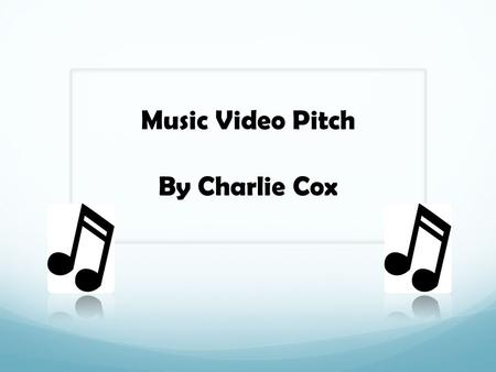 Music Video Pitch By Charlie Cox. What format and why? The format I have chosen to do is a music video. The reason for this choice is because I feel I.