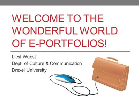 WELCOME TO THE WONDERFUL WORLD OF E-PORTFOLIOS! Liesl Wuest Dept. of Culture & Communication Drexel University.