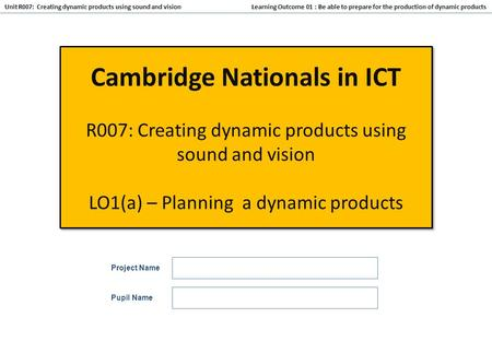 Learning Outcome 01 : Be able to prepare for the production of dynamic products Unit R007: Creating dynamic products using sound and vision Cambridge Nationals.
