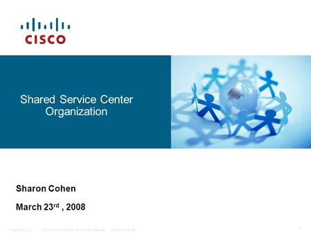 © 2006 Cisco Systems, Inc. All rights reserved.Cisco ConfidentialPresentation_ID 1 Shared Service Center Organization Sharon Cohen March 23 rd, 2008.