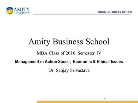 Amity Business School 1 Amity Business School MBA Class of 2010, Semester IV Management in Action Social, Economic & Ethical Issues Dr. Sanjay Srivastava.