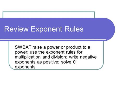 Review Exponent Rules SWBAT raise a power or product to a power; use the exponent rules for multiplication and division; write negative exponents as positive;