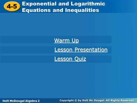Holt McDougal Algebra 2 4-5 Exponential and Logarithmic Equations and Inequalities 4-5 Exponential and Logarithmic Equations and Inequalities Holt Algebra.