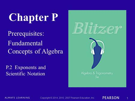 Chapter P Prerequisites: Fundamental Concepts of Algebra Copyright © 2014, 2010, 2007 Pearson Education, Inc. 1 P.2 Exponents and Scientific Notation.