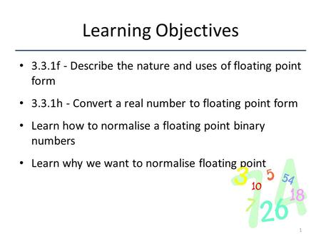 Learning Objectives 3.3.1f - Describe the nature and uses of floating point form 3.3.1h - Convert a real number to floating point form Learn how to normalise.