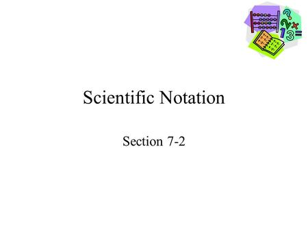 Scientific Notation Section 7-2. Goals Goal To write numbers in scientific notation and standard form. To compare and order numbers using scientific notation.