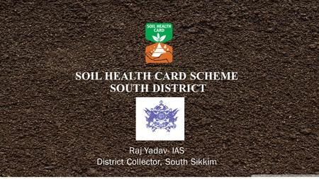 SOIL HEALTH CARD SCHEME SOUTH DISTRICT Raj Yadav- IAS District Collector, South Sikkim.