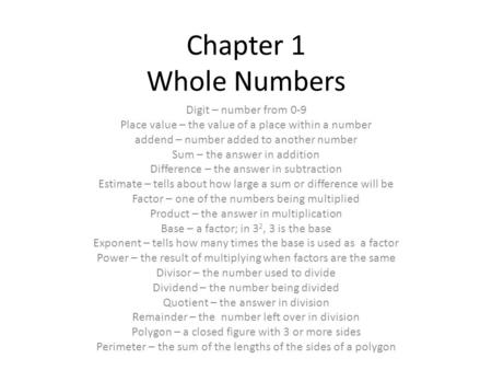 Chapter 1 Whole Numbers Digit – number from 0-9 Place value – the value of a place within a number addend – number added to another number Sum – the answer.