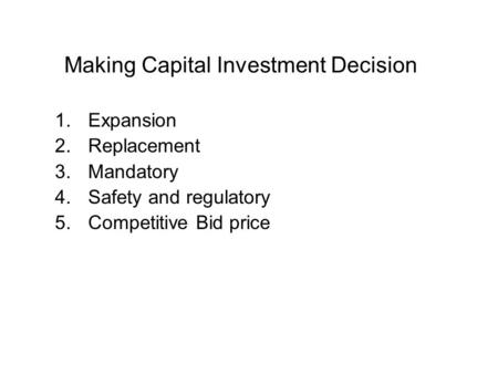Making Capital Investment Decision 1.Expansion 2.Replacement 3.Mandatory 4.Safety and regulatory 5.Competitive Bid price.