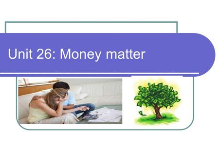 Unit 26: Money matter. Money and banks Money Bank.