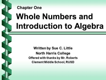 Whole Numbers and Introduction to Algebra Written by Sue C. Little North Harris College Offered with thanks by Mr. Roberts Clement Middle School, RUSD.