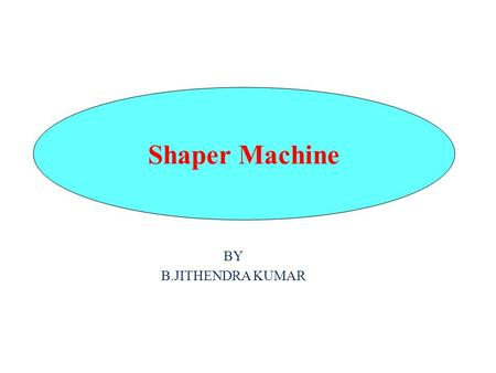 BY B.JITHENDRA KUMAR Shaper Machine. Introduction The shaping machine is used to machine flat metal surfaces especially where a large amount of metal.