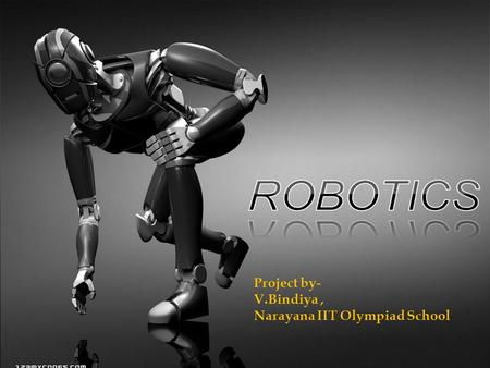 ROBOTICS Project by- V.Bindiya , Narayana IIT Olympiad School.