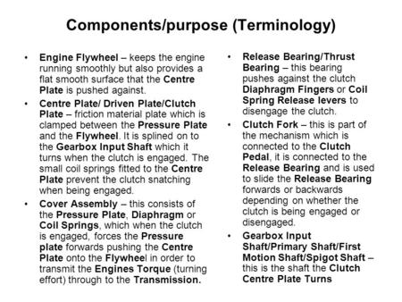 Components/purpose (Terminology) Engine Flywheel – keeps the engine running smoothly but also provides a flat smooth surface that the Centre Plate is pushed.
