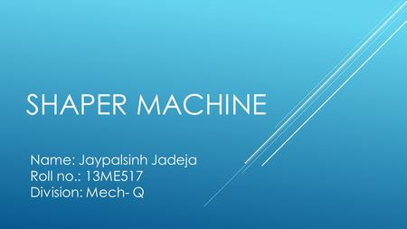 SHAPER MACHINE Name: Jaypalsinh Jadeja Roll no.: 13ME517 Division: Mech- Q.