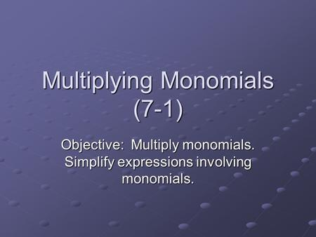 Multiplying Monomials (7-1) Objective: Multiply monomials. Simplify expressions involving monomials.