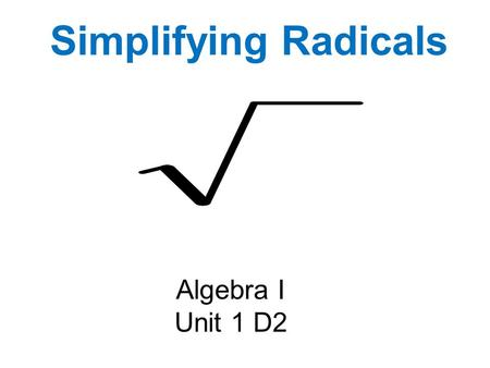 Simplifying Radicals Algebra I Unit 1 D2. Perfect Squares 1 4 9 16 25 36 49 64 81 100 121 144 169 196 225 256 324 400 625 289.