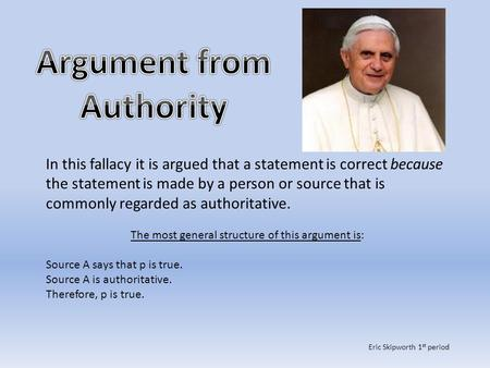 In this fallacy it is argued that a statement is correct because the statement is made by a person or source that is commonly regarded as authoritative.