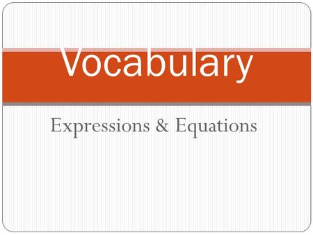 Expressions & Equations Vocabulary. Expressions & Equations associative property : The sum of three numbers is the same no matter how they are grouped.