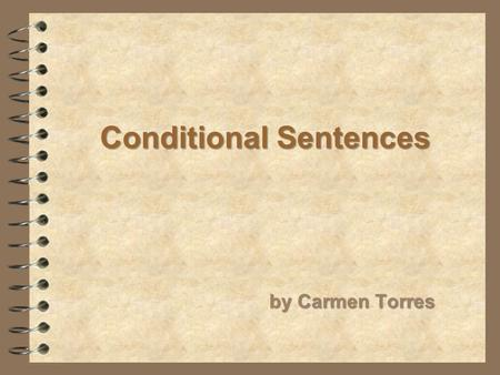 Conditional Sentences by Carmen Torres. First Type: Possible & Probable conditions Second Type: Possible & Improbable conditions Third Type: Impossible.