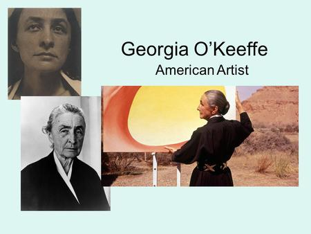 Georgia O'Keeffe American Artist. Georgia O'Keeffe 1887-1986 Born in Wisconsin, O'Keeffe was one of the 1 st women artists to gain national attention.