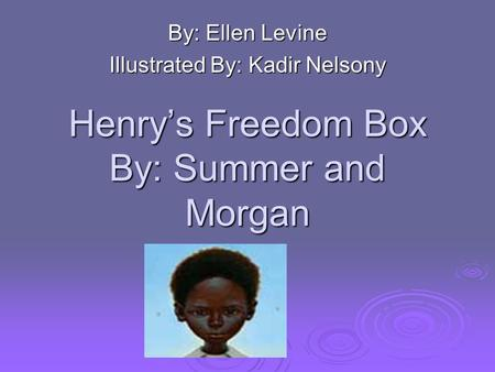Henry's Freedom Box By: Summer and Morgan By: Ellen Levine Illustrated By: Kadir Nelsony.