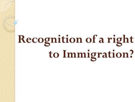 Recognition of a right to Immigration?. There is no Right to Immigration Right of entry into the national territory– only for National Citizens Art. 13,