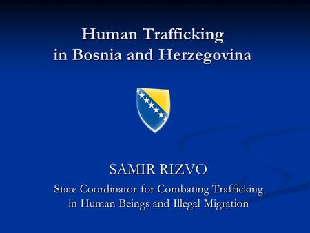 Human Trafficking in Bosnia and Herzegovina SAMIR RIZVO State Coordinator for Combating Trafficking in Human Beings and Illegal Migration.