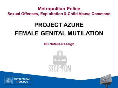 Metropolitan Police Sexual Offences, Exploitation & Child Abuse Command PROJECT AZURE FEMALE GENITAL MUTILATION DC Natalie Reseigh.