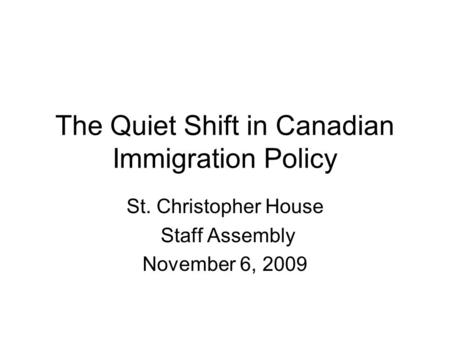 The Quiet Shift in Canadian Immigration Policy St. Christopher House Staff Assembly November 6, 2009.