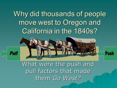 Why did thousands of people move west to Oregon and California in the 1840s? What were the push and pull factors that made them Go West?
