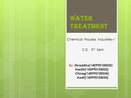 Water Treatment By : Shraddha(140990105032) Hardik(140990105033) Chirag(140990105034) Aadil(140990105035) Chemical Process Industries-1 C.E. 3 rd Sem.