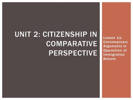 Lesson 11: Contemporary Arguments in Opposition of Immigration Reform UNIT 2: CITIZENSHIP IN COMPARATIVE PERSPECTIVE.