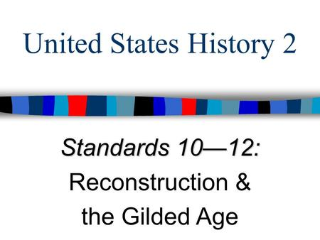 United States History 2 Standards 10—12: Reconstruction & the Gilded Age.