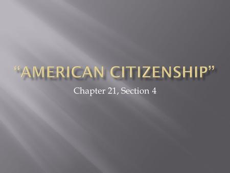 Chapter 21, Section 4.  1. What are the two paths to US citizenship?  2. List desirable qualities of potential citizens… as many as you can  3. Who.