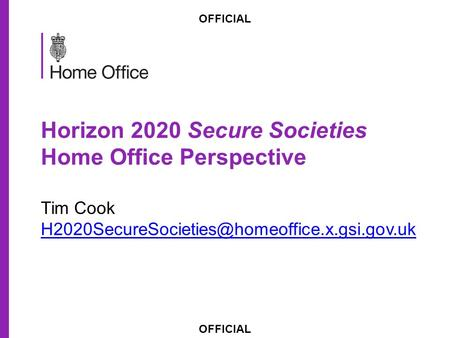 OFFICIAL Horizon 2020 Secure Societies Home Office Perspective Tim Cook