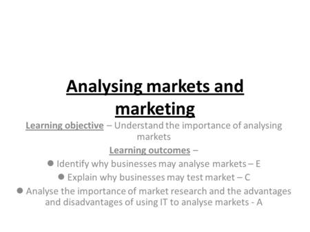 Analysing markets and marketing Learning objective – Understand the importance of analysing markets Learning outcomes – Identify why businesses may analyse.