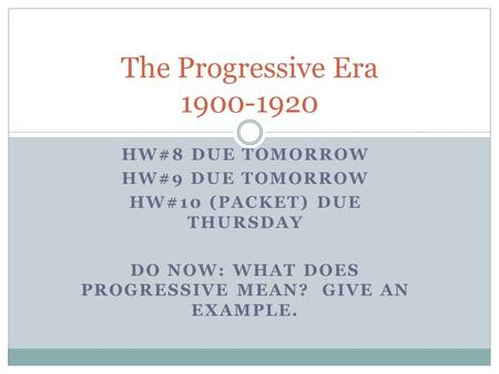 HW#8 DUE TOMORROW HW#9 DUE TOMORROW HW#10 (PACKET) DUE THURSDAY DO NOW: WHAT DOES PROGRESSIVE MEAN? GIVE AN EXAMPLE. The Progressive Era 1900-1920.