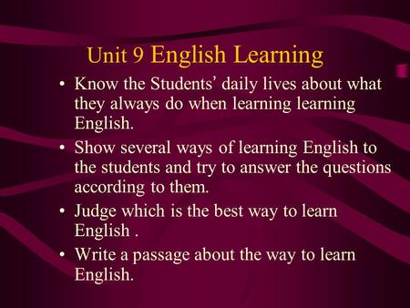 Unit 9 English Learning Know the Students ' daily lives about what they always do when learning learning English. Show several ways of learning English.
