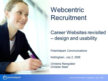 Webcentric Recruitment ׀ Nottingham, July 2, 2008 ׀ 1 Webcentric Recruitment Career Websites revisited – design and usability Potentialpark Communications.