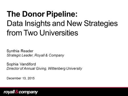 The Donor Pipeline: Data Insights and New Strategies from Two Universities Synthia Reader Strategic Leader, Royall & Company Sophia Vandiford Director.